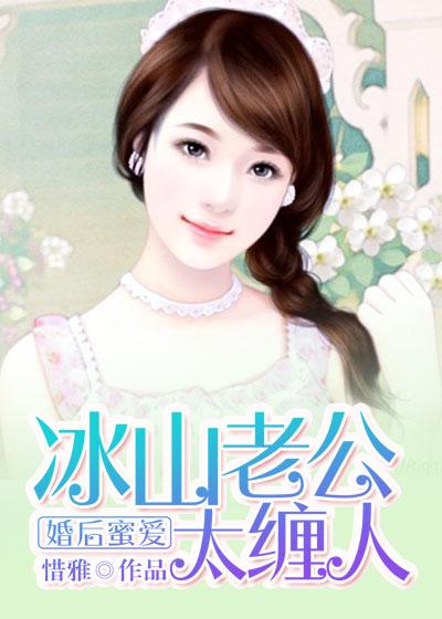 [花语书坊]惜雅小说《婚后蜜爱:冰山老公太缠人》完整版在线阅读