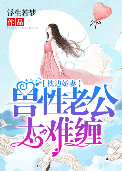 [花语书坊]浮生若梦小说《枕边娇妻:兽性老公太难缠》全本在线阅读